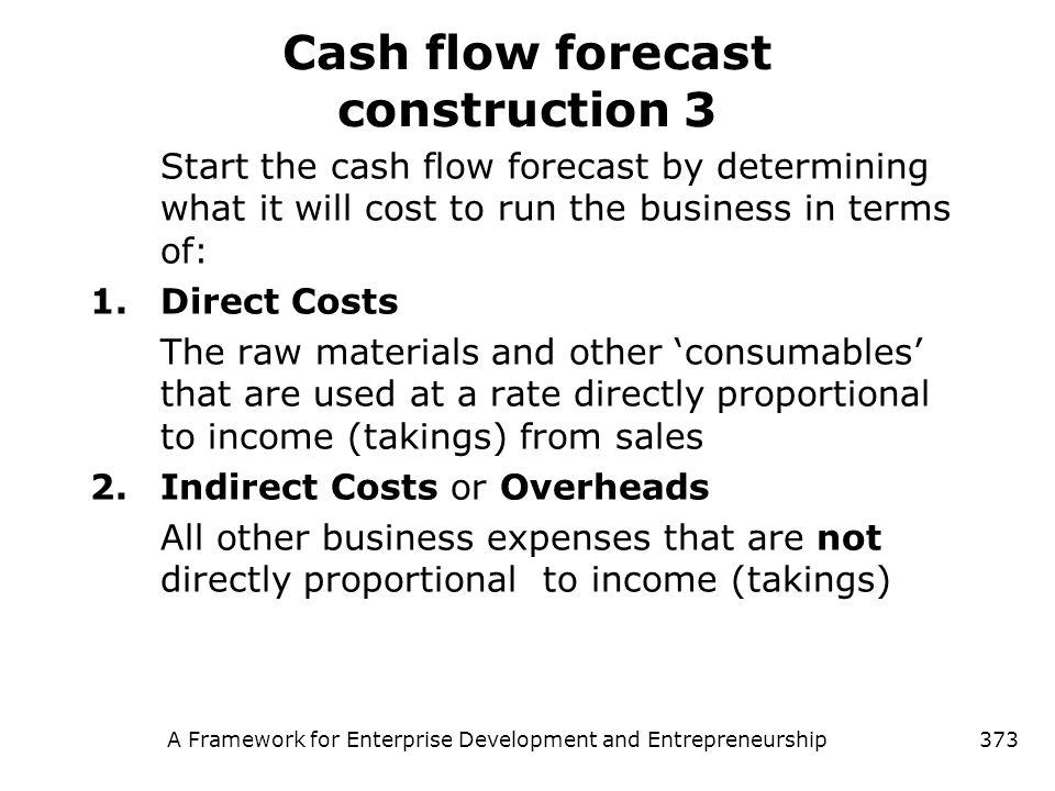 A Framework for Enterprise Development and Entrepreneurship373 Cash flow forecast construction 3 Start the cash flow forecast by determining what it w