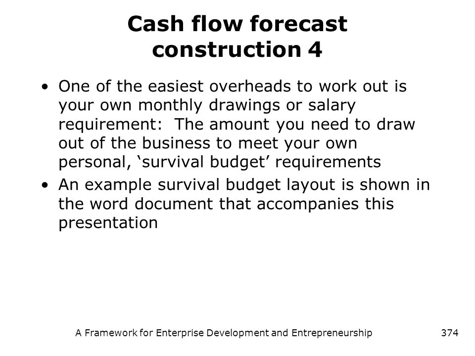 A Framework for Enterprise Development and Entrepreneurship374 Cash flow forecast construction 4 One of the easiest overheads to work out is your own