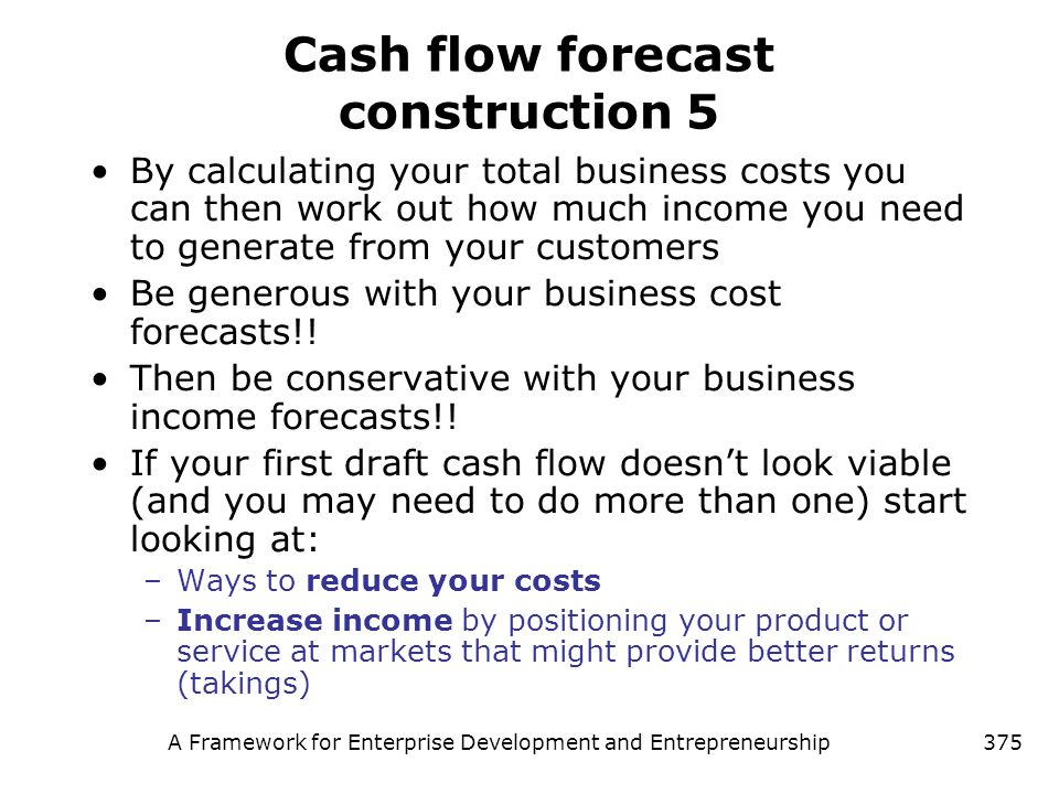A Framework for Enterprise Development and Entrepreneurship375 Cash flow forecast construction 5 By calculating your total business costs you can then