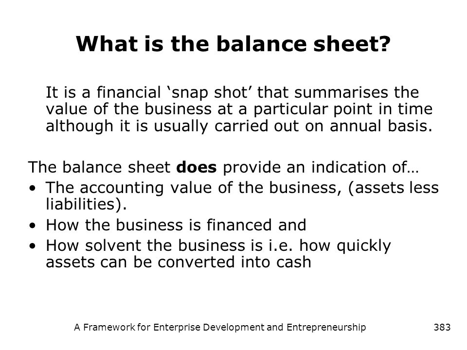 A Framework for Enterprise Development and Entrepreneurship383 What is the balance sheet? It is a financial snap shot that summarises the value of the