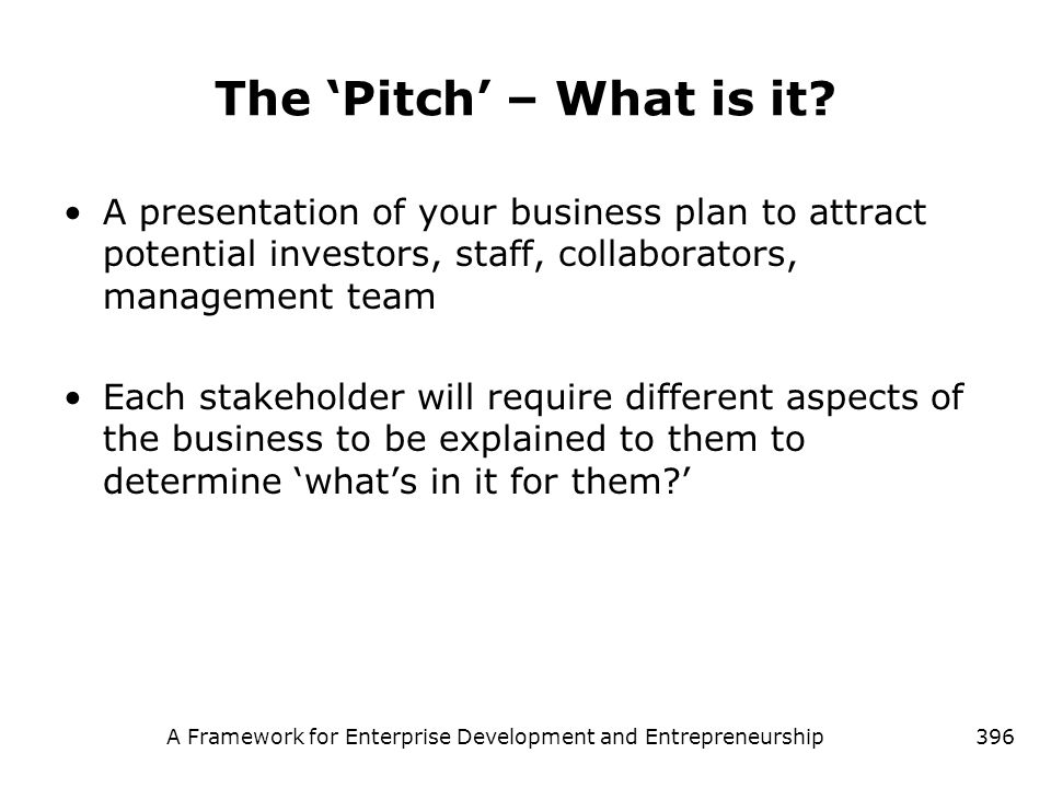 A Framework for Enterprise Development and Entrepreneurship396 The Pitch – What is it? A presentation of your business plan to attract potential inves