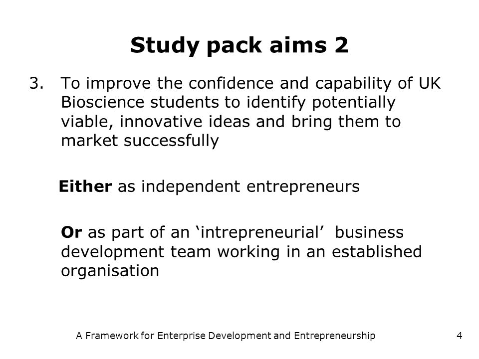 A Framework for Enterprise Development and Entrepreneurship4 Study pack aims 2 3.To improve the confidence and capability of UK Bioscience students to