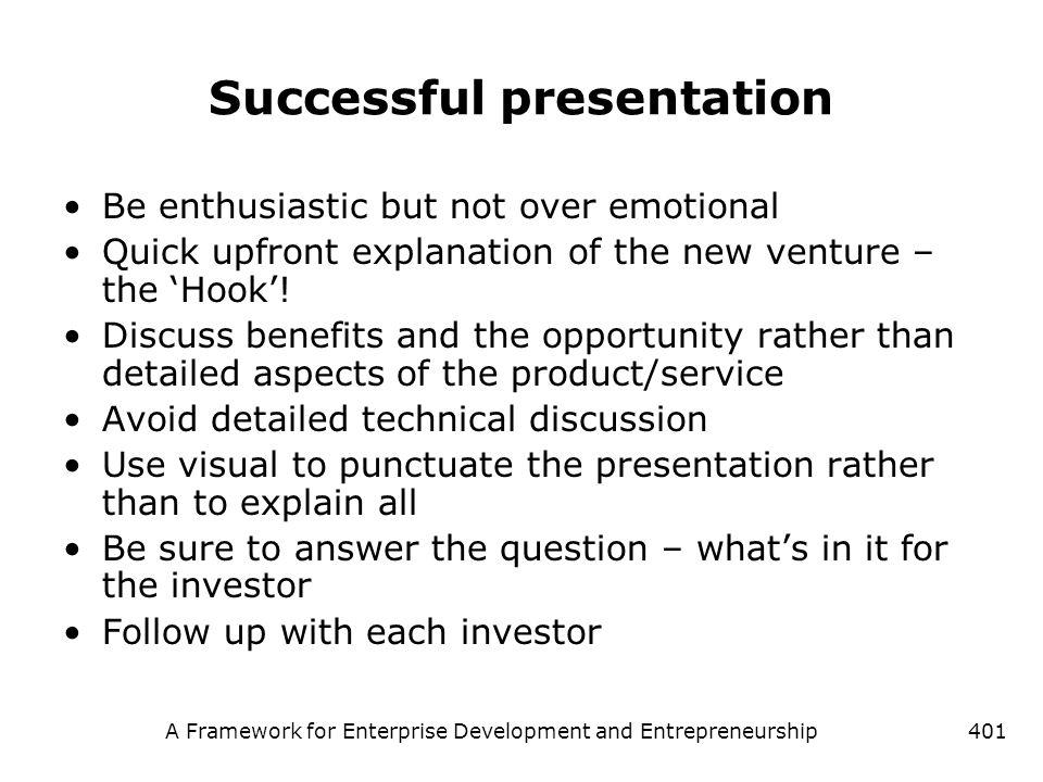 A Framework for Enterprise Development and Entrepreneurship401 Successful presentation Be enthusiastic but not over emotional Quick upfront explanatio