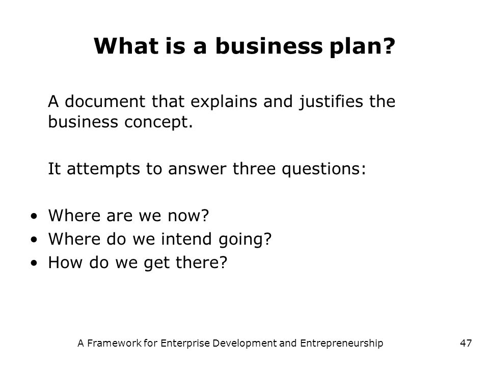 A Framework for Enterprise Development and Entrepreneurship47 What is a business plan? A document that explains and justifies the business concept. It