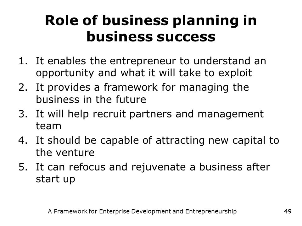 A Framework for Enterprise Development and Entrepreneurship49 Role of business planning in business success 1.It enables the entrepreneur to understan