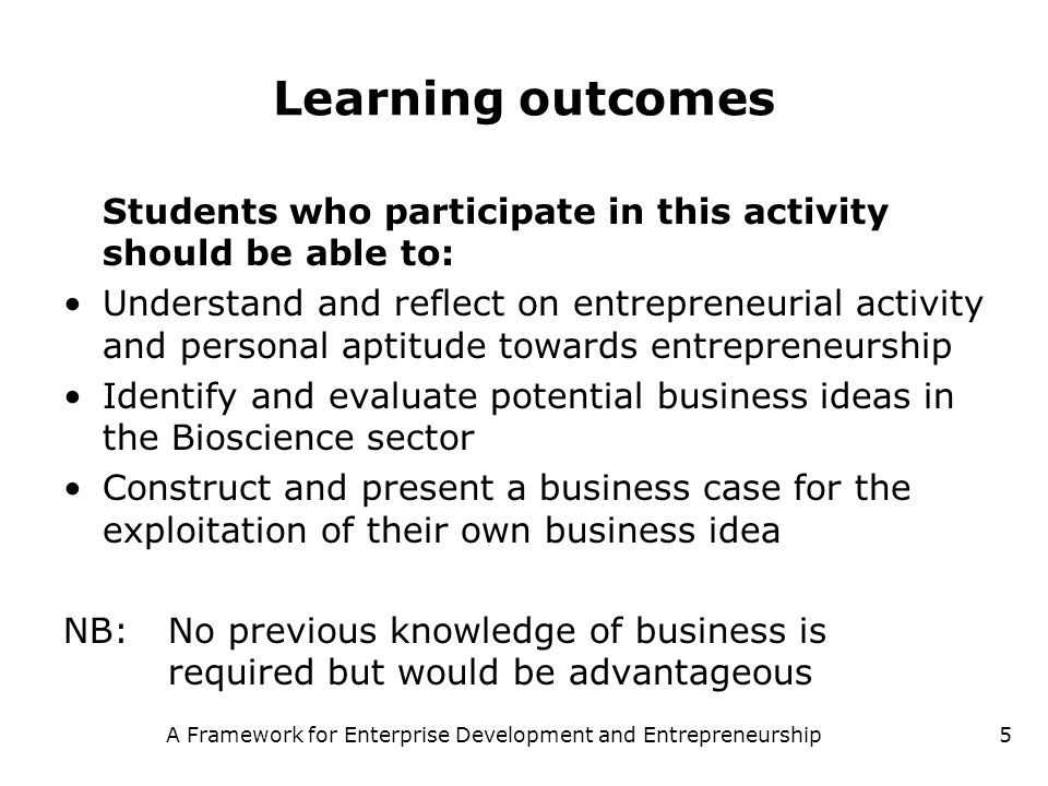 A Framework for Enterprise Development and Entrepreneurship5 Learning outcomes Students who participate in this activity should be able to: Understand