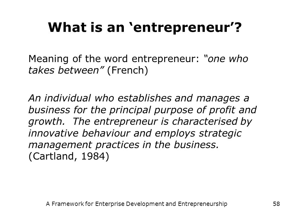 A Framework for Enterprise Development and Entrepreneurship58 What is an entrepreneur? Meaning of the word entrepreneur: one who takes between (French