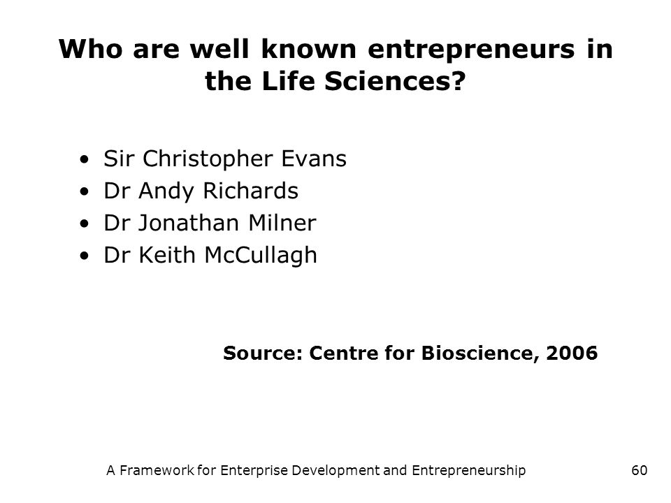 A Framework for Enterprise Development and Entrepreneurship60 Who are well known entrepreneurs in the Life Sciences? Sir Christopher Evans Dr Andy Ric