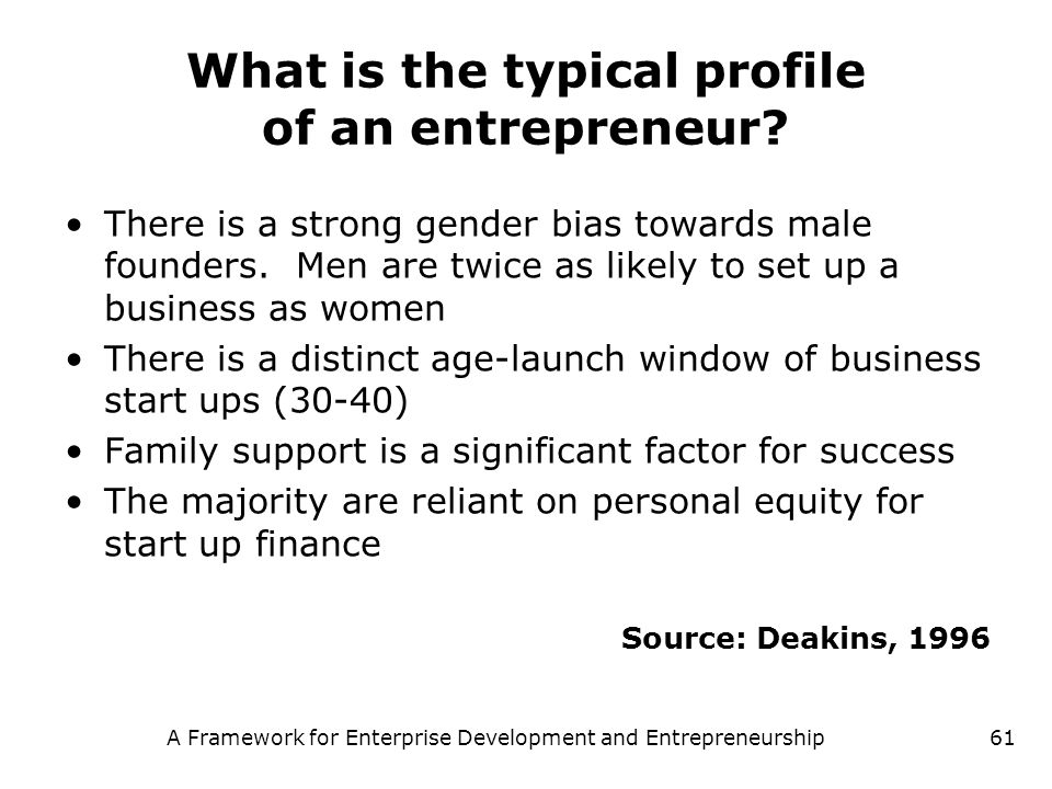 A Framework for Enterprise Development and Entrepreneurship61 What is the typical profile of an entrepreneur? There is a strong gender bias towards ma