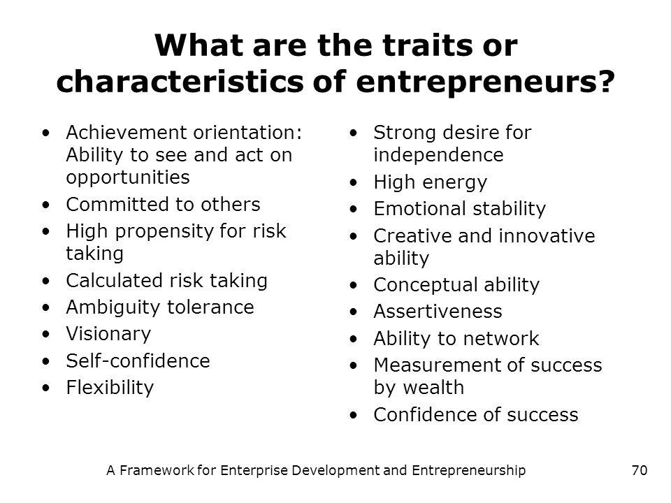 A Framework for Enterprise Development and Entrepreneurship70 What are the traits or characteristics of entrepreneurs? Achievement orientation: Abilit