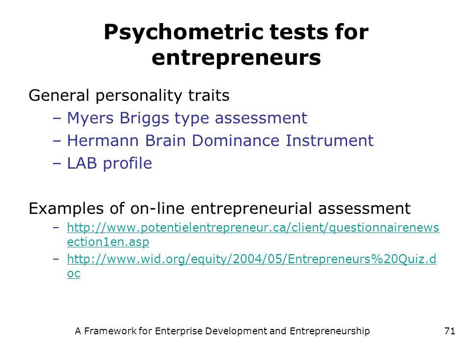 A Framework for Enterprise Development and Entrepreneurship71 Psychometric tests for entrepreneurs General personality traits –Myers Briggs type asses