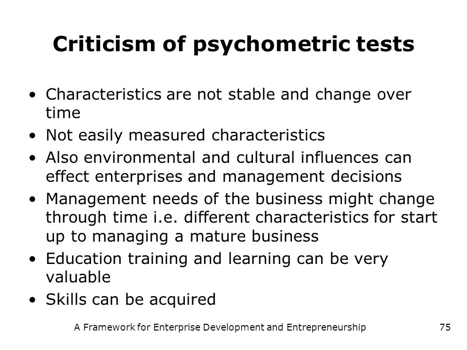A Framework for Enterprise Development and Entrepreneurship75 Criticism of psychometric tests Characteristics are not stable and change over time Not