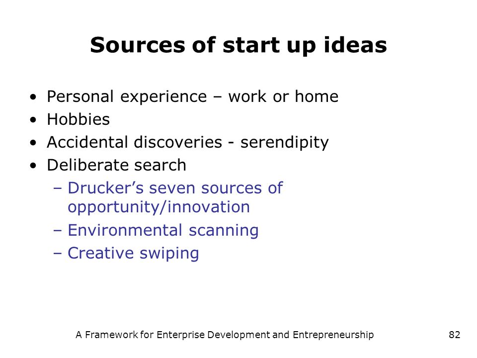 A Framework for Enterprise Development and Entrepreneurship82 Sources of start up ideas Personal experience – work or home Hobbies Accidental discover