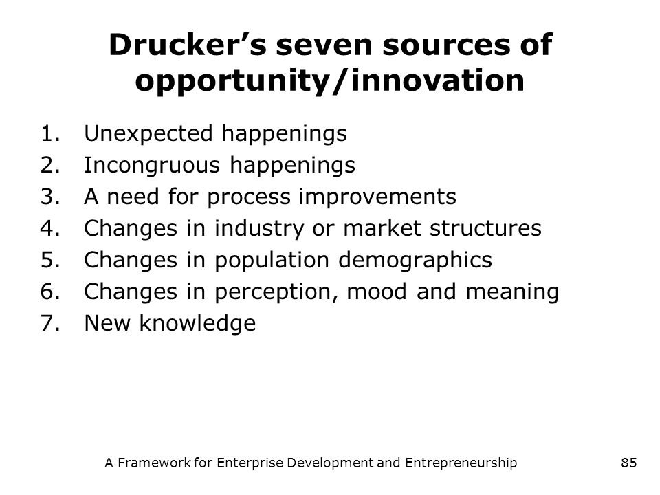 A Framework for Enterprise Development and Entrepreneurship85 Druckers seven sources of opportunity/innovation 1.Unexpected happenings 2.Incongruous h