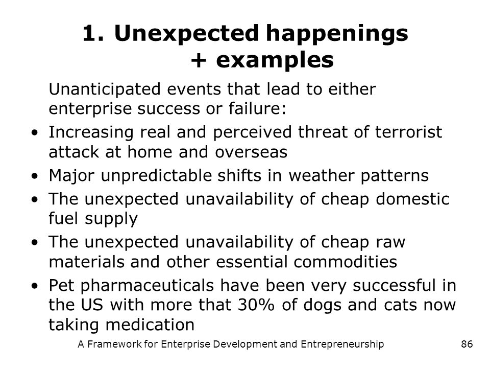 A Framework for Enterprise Development and Entrepreneurship86 1.Unexpected happenings + examples Unanticipated events that lead to either enterprise s
