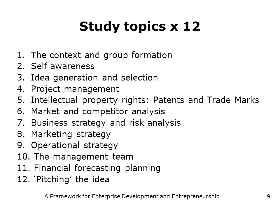 A Framework for Enterprise Development and Entrepreneurship9 Study topics x 12 1.The context and group formation 2.Self awareness 3.Idea generation an