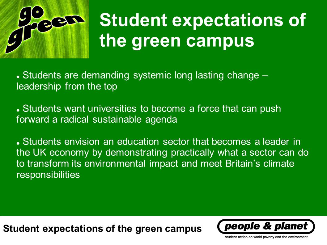 Students are demanding systemic long lasting change – leadership from the top Students want universities to become a force that can push forward a radical sustainable agenda Students envision an education sector that becomes a leader in the UK economy by demonstrating practically what a sector can do to transform its environmental impact and meet Britains climate responsibilities Student expectations of the green campus