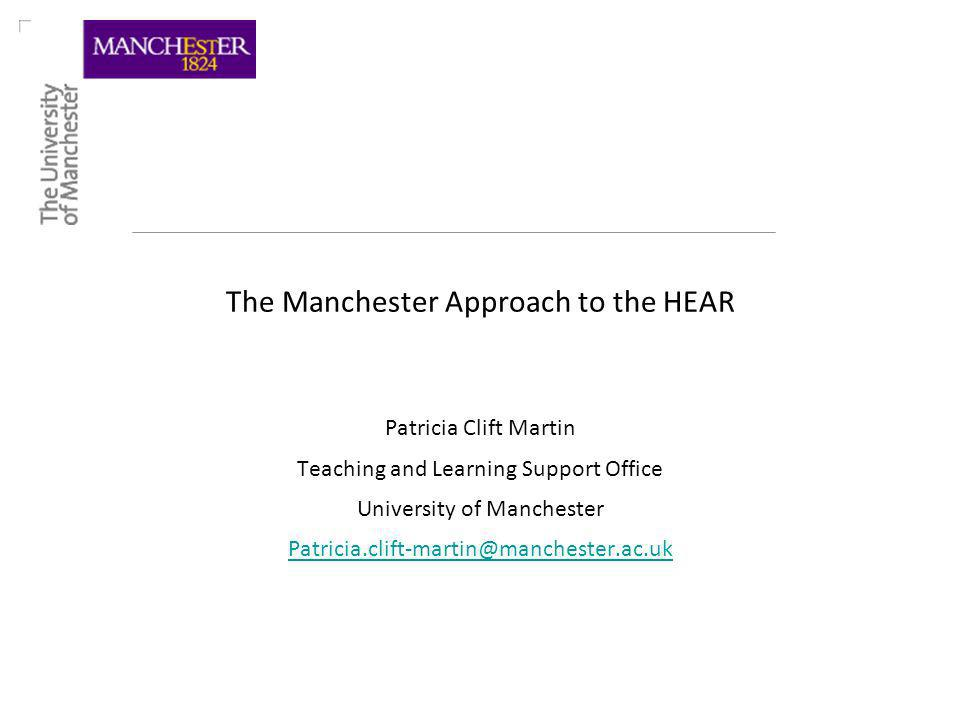 The Manchester Approach to the HEAR Patricia Clift Martin Teaching and Learning Support Office University of Manchester Patricia.clift-martin@manchester.ac.uk