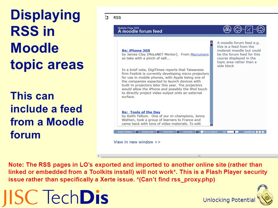 Unlocking Potential Displaying RSS in Moodle topic areas This can include a feed from a Moodle forum Note: The RSS pages in LOs exported and imported to another online site (rather than linked or embedded from a Toolkits install) will not work*.