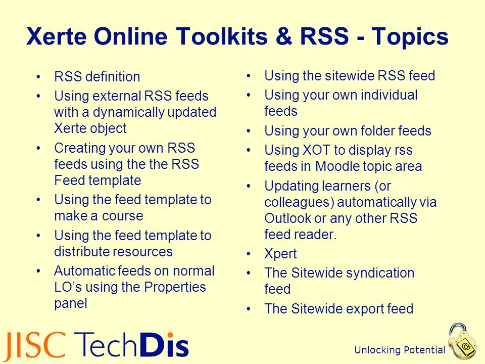 Unlocking Potential Xerte Online Toolkits & RSS - Topics RSS definition Using external RSS feeds with a dynamically updated Xerte object Creating your own RSS feeds using the the RSS Feed template Using the feed template to make a course Using the feed template to distribute resources Automatic feeds on normal LOs using the Properties panel Using the sitewide RSS feed Using your own individual feeds Using your own folder feeds Using XOT to display rss feeds in Moodle topic area Updating learners (or colleagues) automatically via Outlook or any other RSS feed reader.
