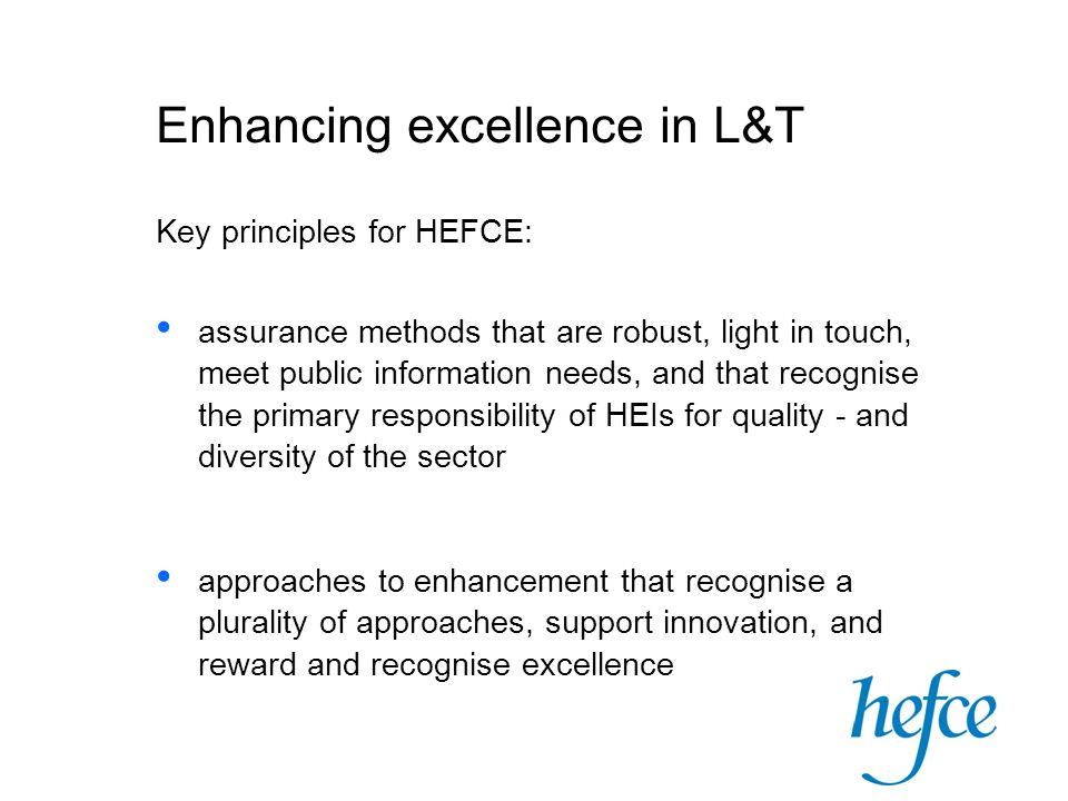 Enhancing excellence in L&T Key principles for HEFCE: assurance methods that are robust, light in touch, meet public information needs, and that recognise the primary responsibility of HEIs for quality - and diversity of the sector approaches to enhancement that recognise a plurality of approaches, support innovation, and reward and recognise excellence