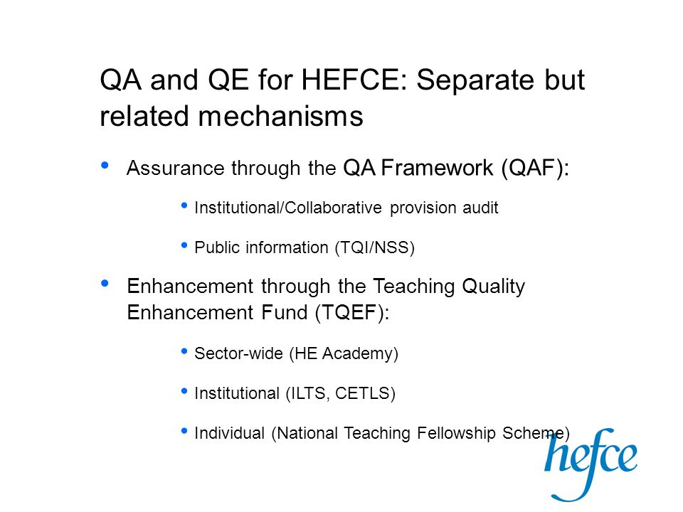 QA and QE for HEFCE: Separate but related mechanisms Assurance through the QA Framework (QAF): Institutional/Collaborative provision audit Public information (TQI/NSS) Enhancement through the Teaching Quality Enhancement Fund (TQEF): Sector-wide (HE Academy) Institutional (ILTS, CETLS) Individual (National Teaching Fellowship Scheme)
