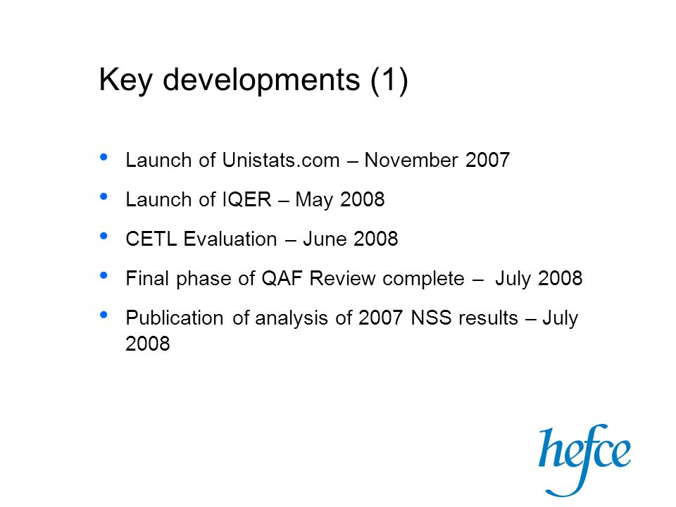 Key developments (1) Launch of Unistats.com – November 2007 Launch of IQER – May 2008 CETL Evaluation – June 2008 Final phase of QAF Review complete – July 2008 Publication of analysis of 2007 NSS results – July 2008