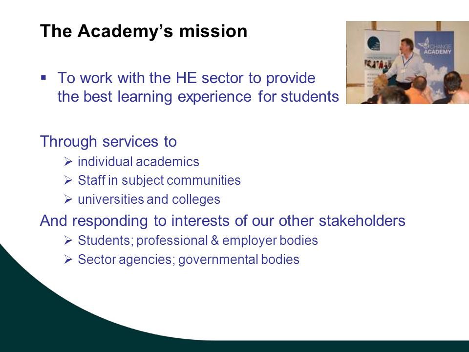 The Academys mission To work with the HE sector to provide the best learning experience for students Through services to individual academics Staff in subject communities universities and colleges And responding to interests of our other stakeholders Students; professional & employer bodies Sector agencies; governmental bodies