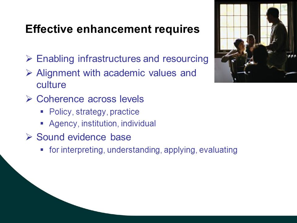 Effective enhancement requires Enabling infrastructures and resourcing Alignment with academic values and culture Coherence across levels Policy, strategy, practice Agency, institution, individual Sound evidence base for interpreting, understanding, applying, evaluating