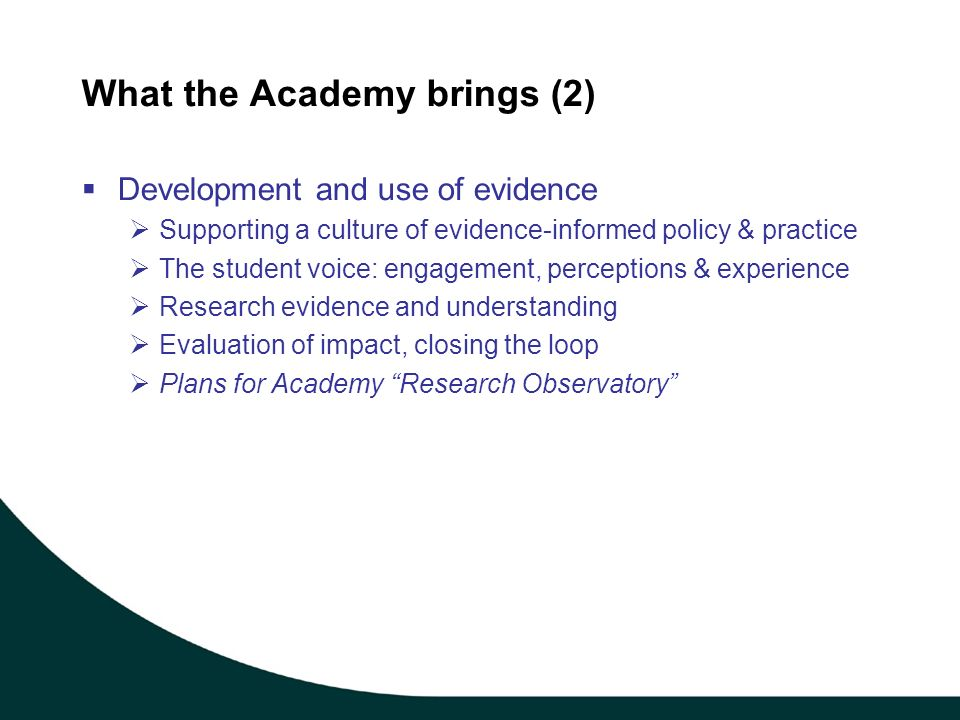 What the Academy brings (2) Development and use of evidence Supporting a culture of evidence-informed policy & practice The student voice: engagement, perceptions & experience Research evidence and understanding Evaluation of impact, closing the loop Plans for Academy Research Observatory