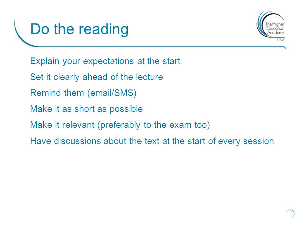 Explain your expectations at the start Set it clearly ahead of the lecture Remind them (email/SMS) Make it as short as possible Make it relevant (preferably to the exam too) Have discussions about the text at the start of every session Do the reading
