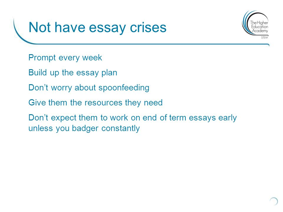 Prompt every week Build up the essay plan Dont worry about spoonfeeding Give them the resources they need Dont expect them to work on end of term essays early unless you badger constantly Not have essay crises