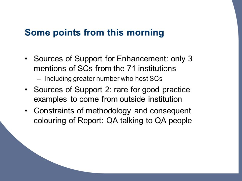 Some points from this morning Sources of Support for Enhancement: only 3 mentions of SCs from the 71 institutions –Including greater number who host SCs Sources of Support 2: rare for good practice examples to come from outside institution Constraints of methodology and consequent colouring of Report: QA talking to QA people