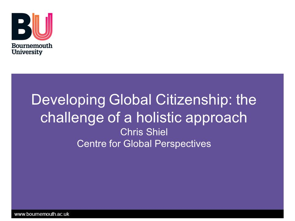 www.bournemouth.ac.uk Developing Global Citizenship: the challenge of a holistic approach Chris Shiel Centre for Global Perspectives
