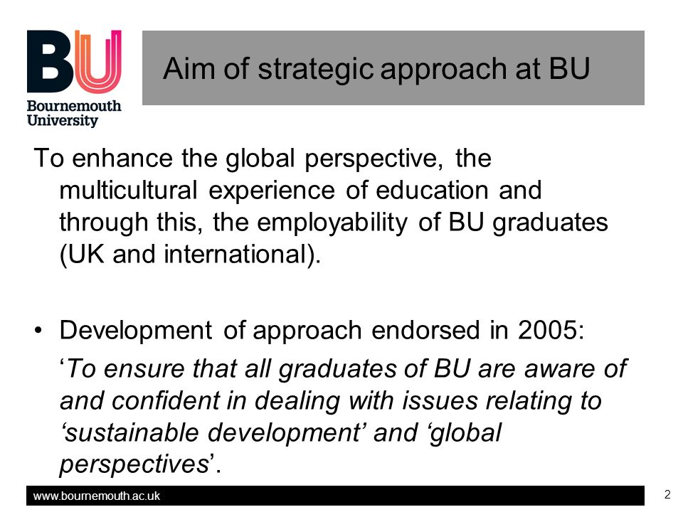 www.bournemouth.ac.uk 2 Aim of strategic approach at BU To enhance the global perspective, the multicultural experience of education and through this,