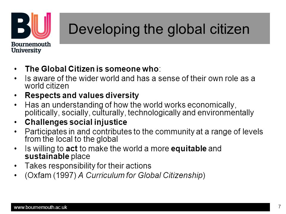 www.bournemouth.ac.uk 7 Developing the global citizen The Global Citizen is someone who: Is aware of the wider world and has a sense of their own role