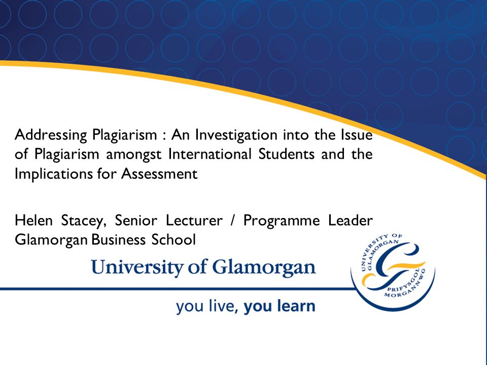 1 Addressing Plagiarism : An Investigation into the Issue of Plagiarism amongst International Students and the Implications for Assessment Helen Stacey, Senior Lecturer / Programme Leader Glamorgan Business School