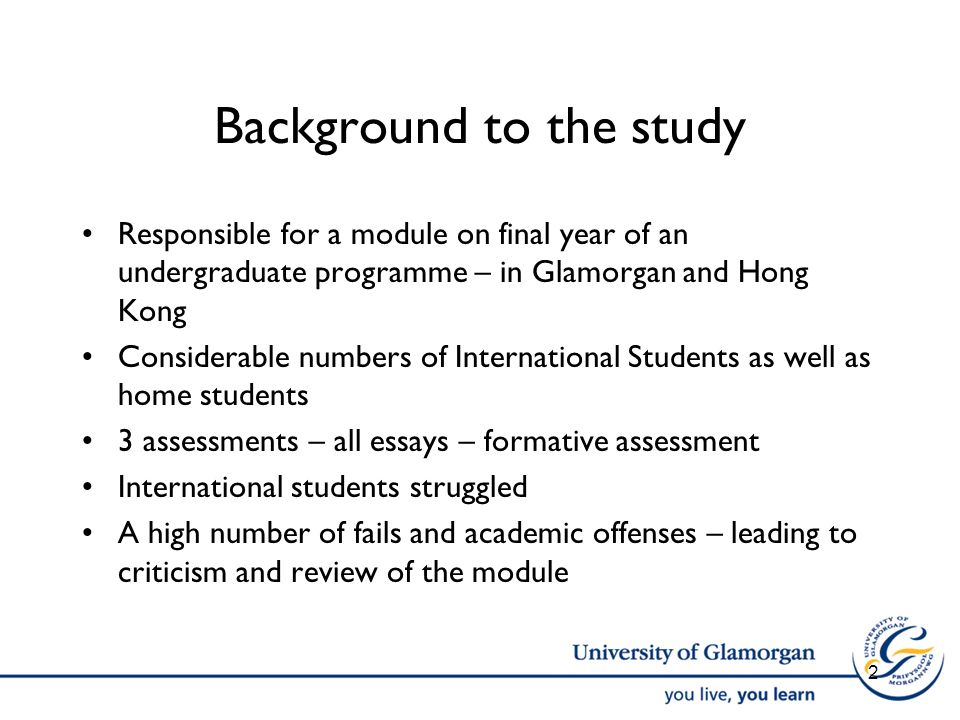 Background to the study Responsible for a module on final year of an undergraduate programme – in Glamorgan and Hong Kong Considerable numbers of International Students as well as home students 3 assessments – all essays – formative assessment International students struggled A high number of fails and academic offenses – leading to criticism and review of the module 2