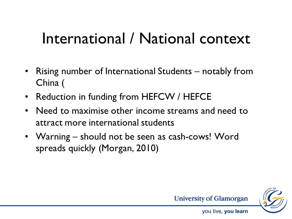 International / National context Rising number of International Students – notably from China ( Reduction in funding from HEFCW / HEFCE Need to maximi