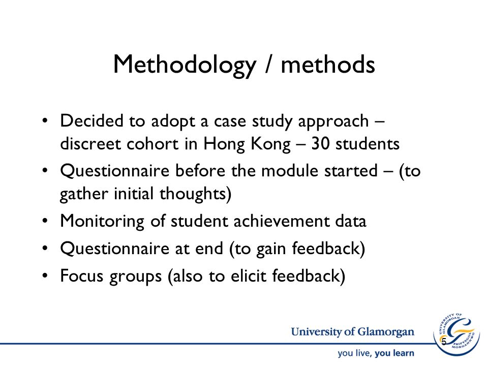 Methodology / methods Decided to adopt a case study approach – discreet cohort in Hong Kong – 30 students Questionnaire before the module started – (t