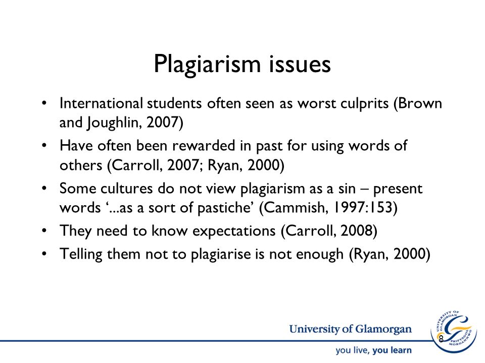 Plagiarism issues International students often seen as worst culprits (Brown and Joughlin, 2007) Have often been rewarded in past for using words of others (Carroll, 2007; Ryan, 2000) Some cultures do not view plagiarism as a sin – present words...as a sort of pastiche (Cammish, 1997:153) They need to know expectations (Carroll, 2008) Telling them not to plagiarise is not enough (Ryan, 2000) 8