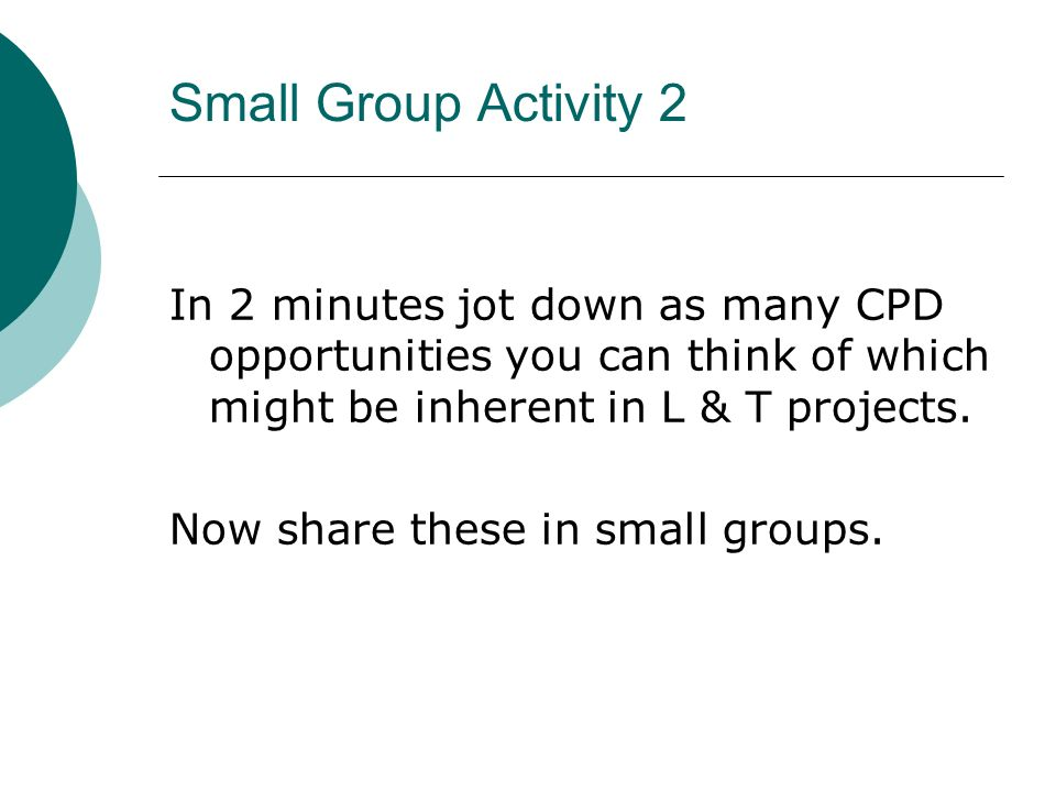 Small Group Activity 2 In 2 minutes jot down as many CPD opportunities you can think of which might be inherent in L & T projects.