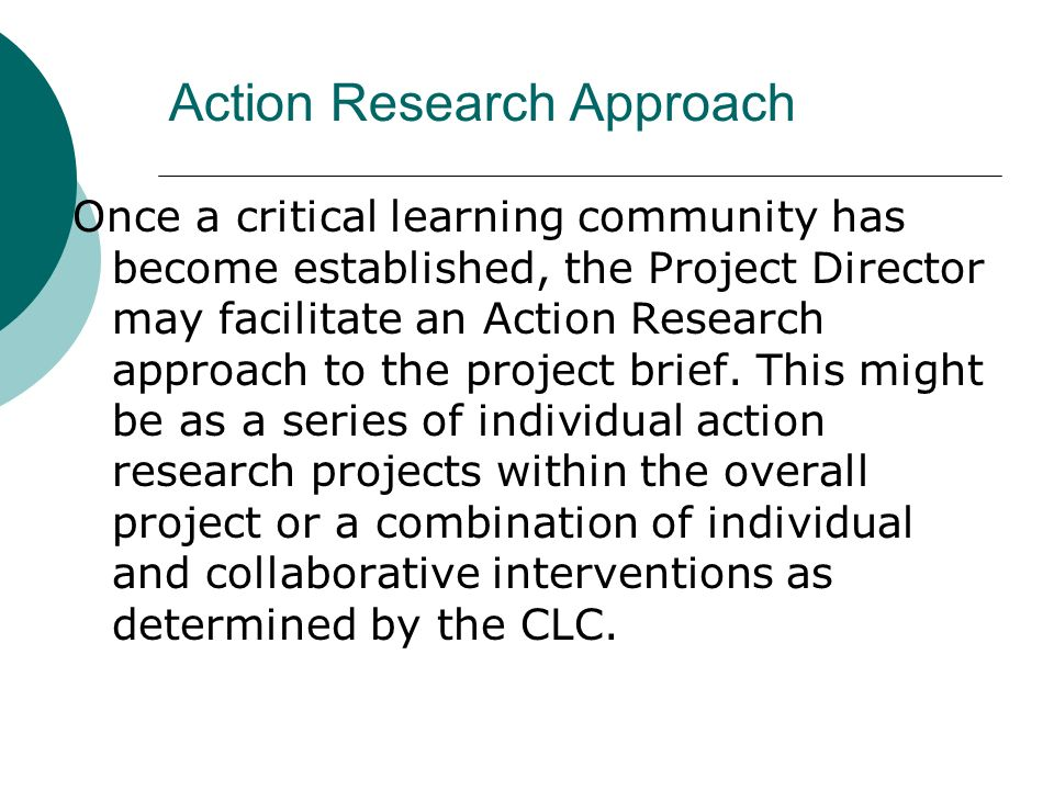 Action Research Approach Once a critical learning community has become established, the Project Director may facilitate an Action Research approach to the project brief.