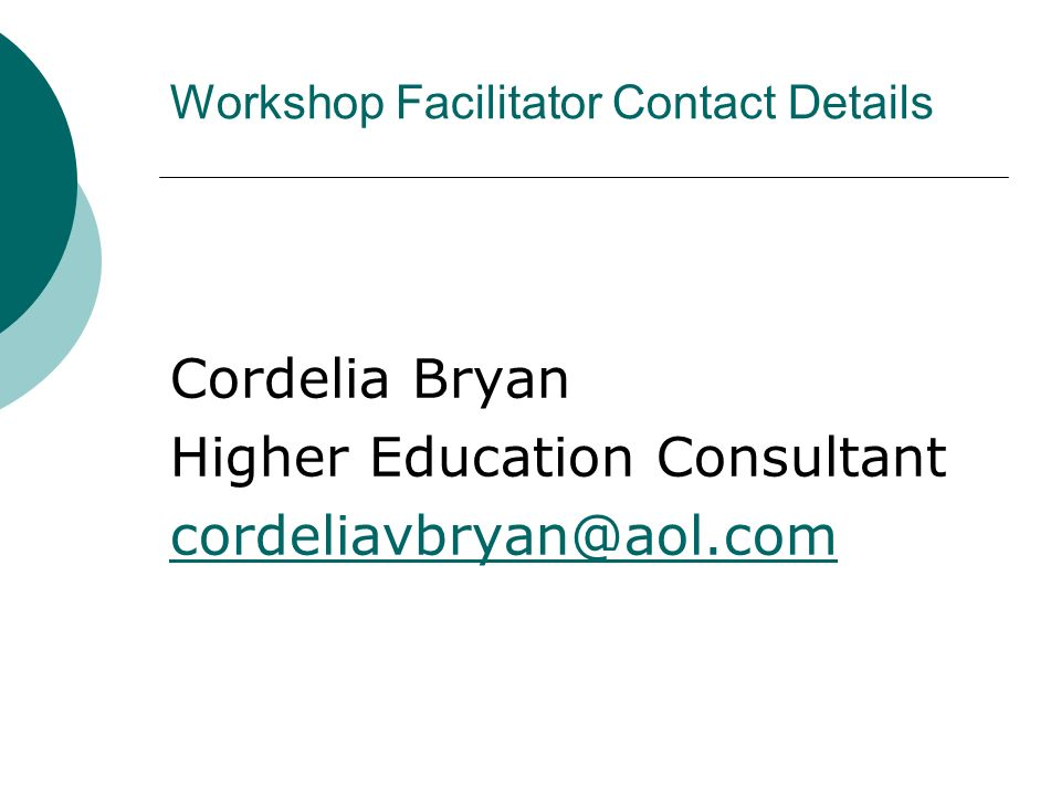 Workshop Facilitator Contact Details Cordelia Bryan Higher Education Consultant cordeliavbryan@aol.com