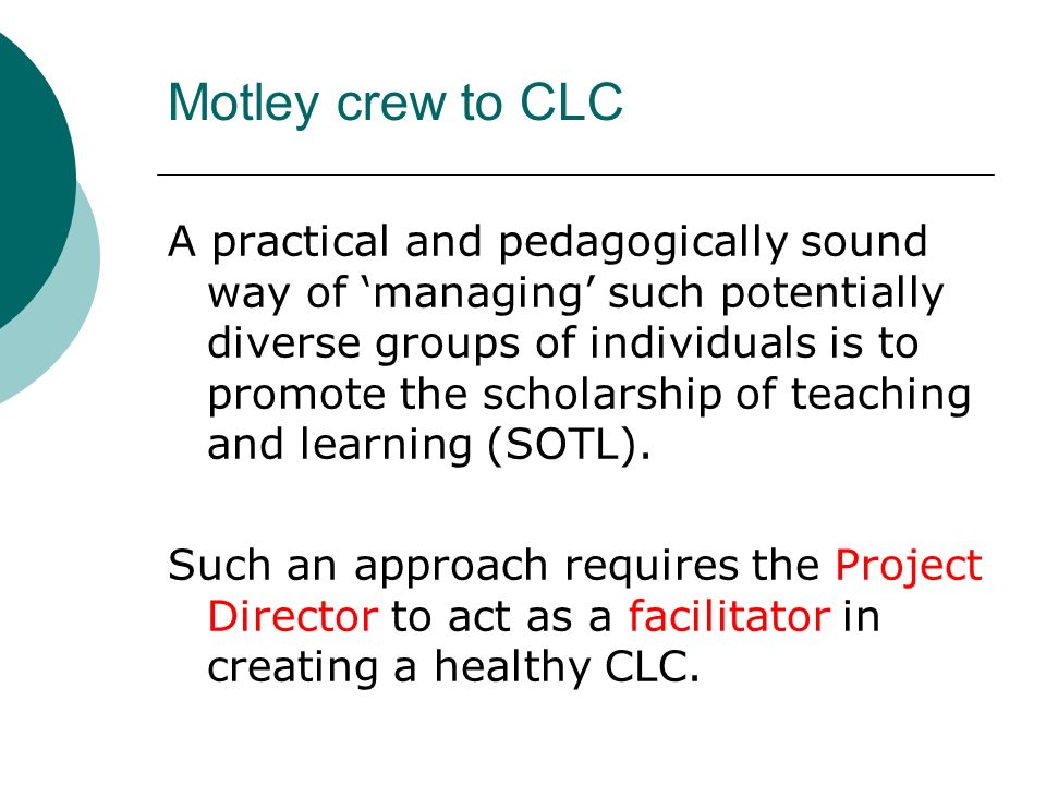 Motley crew to CLC A practical and pedagogically sound way of managing such potentially diverse groups of individuals is to promote the scholarship of teaching and learning (SOTL).