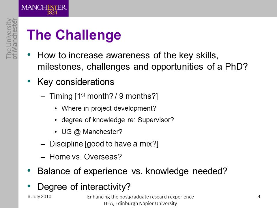 The Challenge How to increase awareness of the key skills, milestones, challenges and opportunities of a PhD? Key considerations –Timing [1 st month?