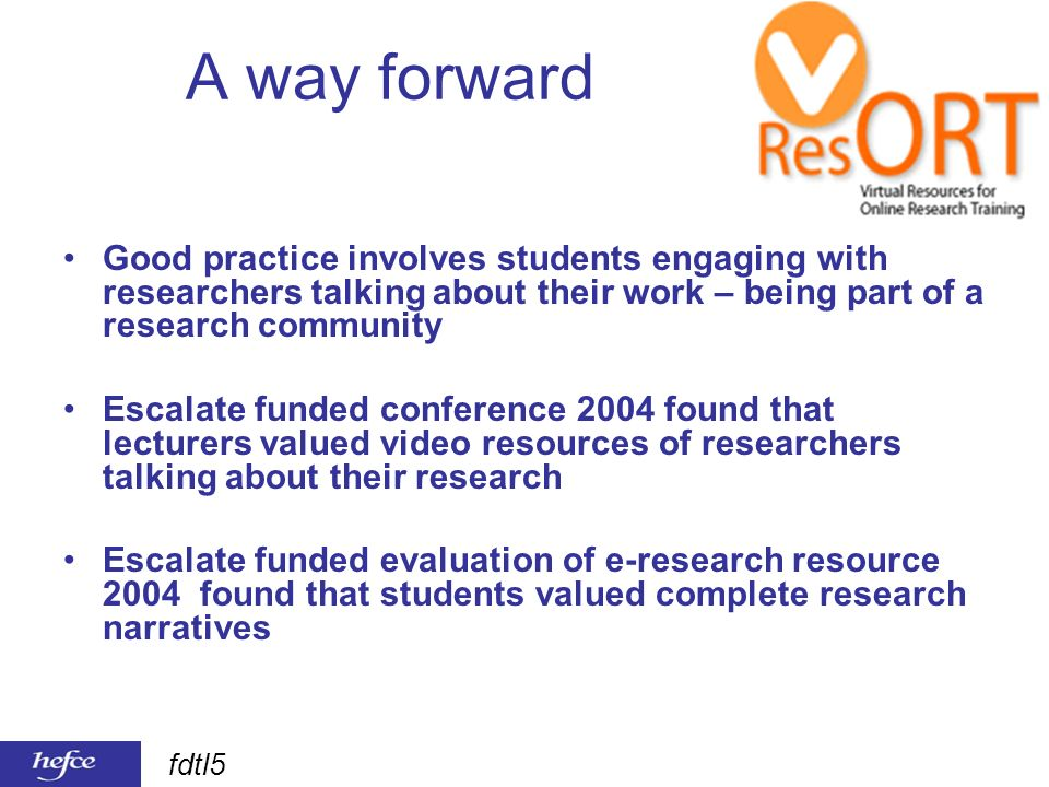 fdtl5 A way forward Good practice involves students engaging with researchers talking about their work – being part of a research community Escalate funded conference 2004 found that lecturers valued video resources of researchers talking about their research Escalate funded evaluation of e-research resource 2004 found that students valued complete research narratives