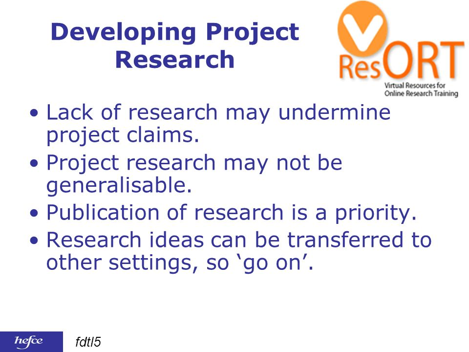 fdtl5 Developing Project Research Lack of research may undermine project claims.