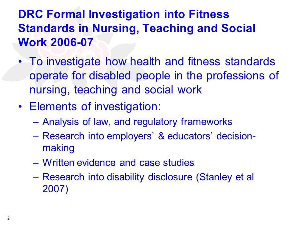 2 DRC Formal Investigation into Fitness Standards in Nursing, Teaching and Social Work 2006-07 To investigate how health and fitness standards operate for disabled people in the professions of nursing, teaching and social work Elements of investigation: –Analysis of law, and regulatory frameworks –Research into employers & educators decision- making –Written evidence and case studies –Research into disability disclosure (Stanley et al 2007)