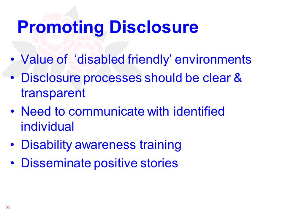 20 Promoting Disclosure Value of disabled friendly environments Disclosure processes should be clear & transparent Need to communicate with identified individual Disability awareness training Disseminate positive stories